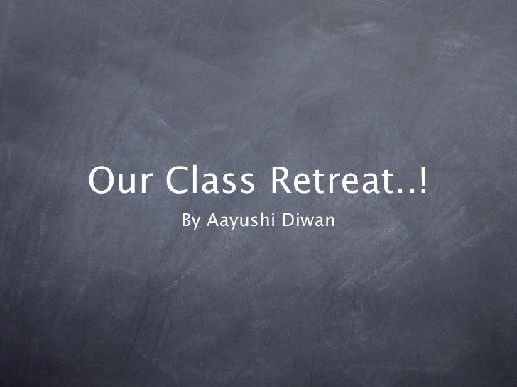 Our Class Retreat..!      By Aayushi Diwan