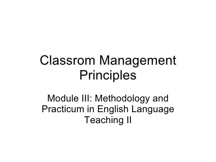 Classrom Management Principles Module III: Methodology and Practicum in English Language Teaching II
