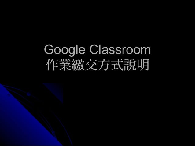 Google ClassroomGoogle Classroom 作業繳交方式說明作業繳交方式說明