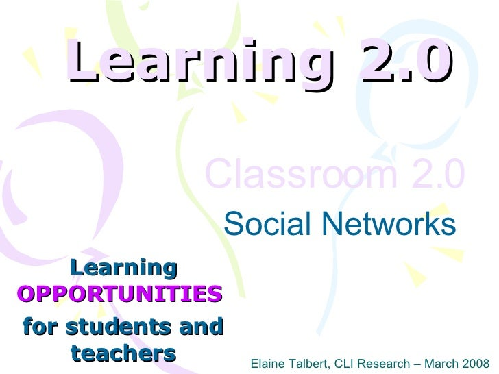 Learning 2.0 Learning  OPPORTUNITIES   for students and teachers Elaine Talbert, CLI Research – March 2008 Classroom 2.0  ...