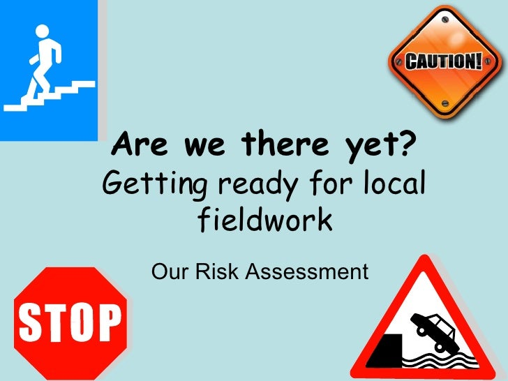Are we there yet? Getting ready for local fieldwork Our Risk Assessment