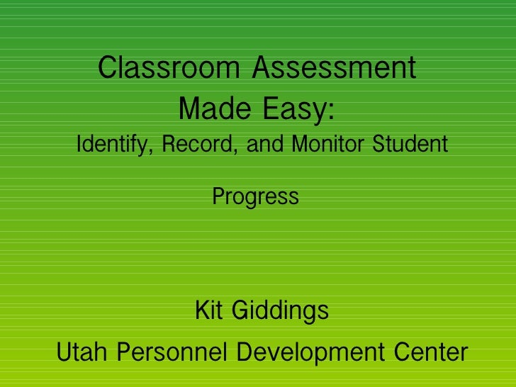 Classroom Assessment  Made Easy:  Identify, Record, and Monitor Student Progress   Kit Giddings Utah Personnel Development...