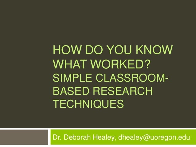 HOW DO YOU KNOWWHAT WORKED?SIMPLE CLASSROOM-BASED RESEARCHTECHNIQUESDr. Deborah Healey, dhealey@uoregon.edu