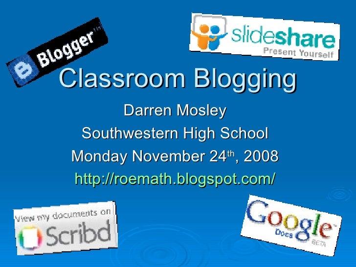 Classroom BloggingClassroom Blogging Darren MosleyDarren Mosley Southwestern High SchoolSouthwestern High School Monday No...
