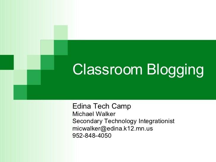 Classroom Blogging Edina Tech Camp Michael Walker Secondary Technology Integrationist [email_address] 952-848-4050
