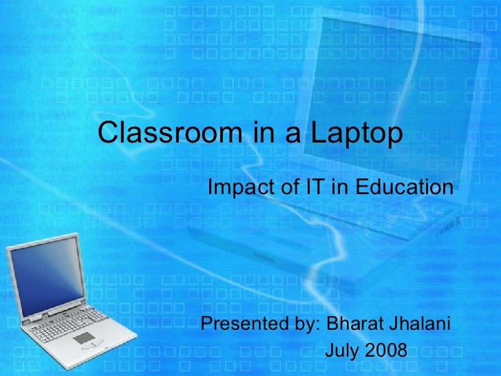Classroom in a Laptop   Impact of IT in Education Presented by: Bharat Jhalani July 2008