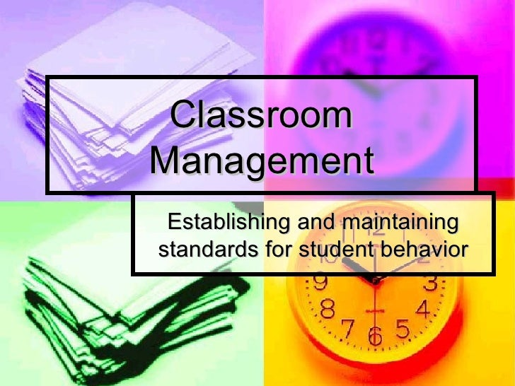 Classroom Management Establishing and maintaining standards for student behavior
