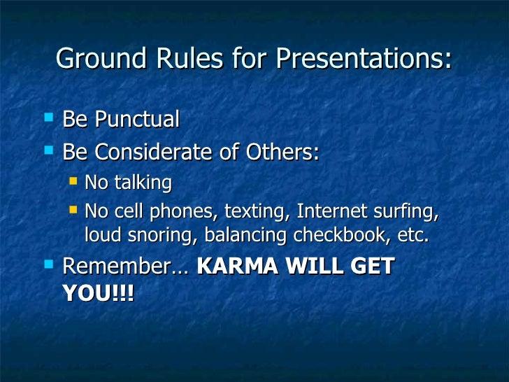 Ground Rules for Presentations: <ul><li>Be Punctual </li></ul><ul><li>Be Considerate of Others: </li></ul><ul><ul><li>No t...