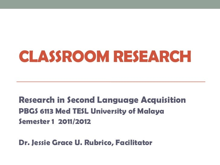 CLASSROOM RESEARCHResearch in Second Language AcquisitionPBGS 6113 Med TESL University of MalayaSemester 1 2011/2012Dr. Je...