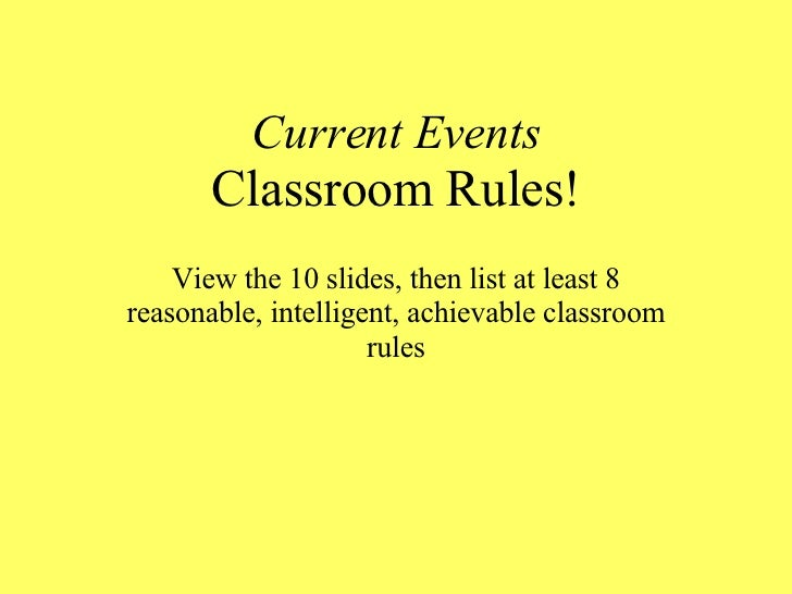 Current Events Classroom Rules! View the 10 slides, then list at least 8 reasonable, intelligent, achievable classroom rules