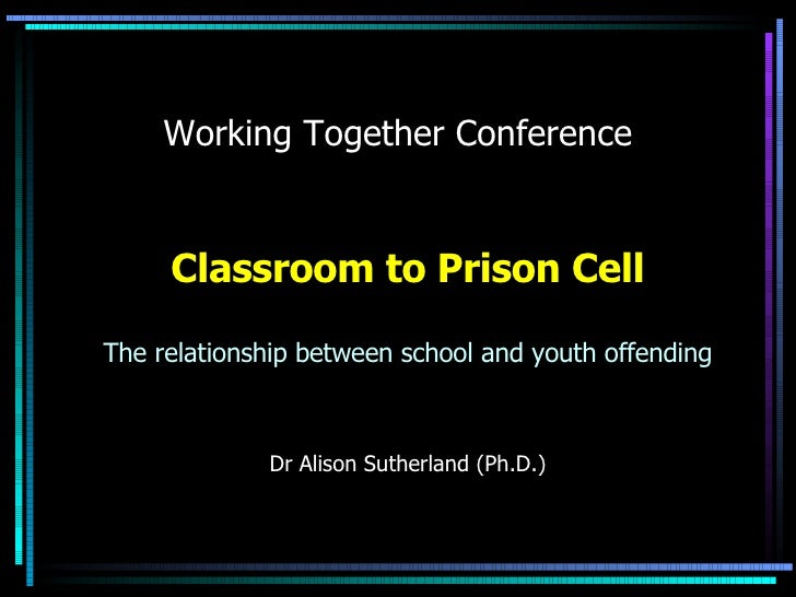 Working Together Conference Classroom to Prison Cell The relationship between school and youth offending Dr Alison Sutherl...