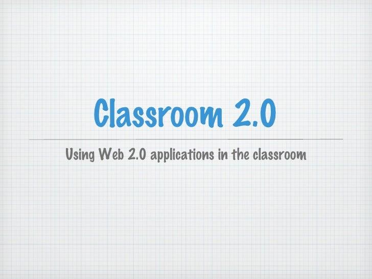 Classroom 2.0 <ul><li>Using Web 2.0 applications in the classroom </li></ul>