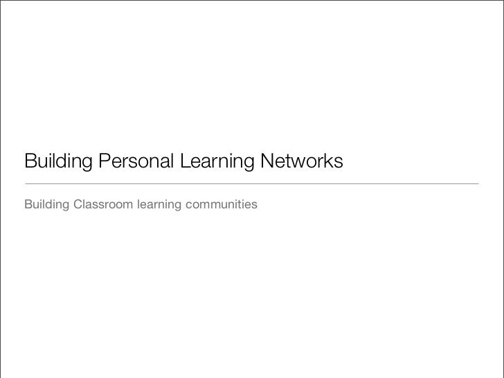 Building Personal Learning Networks  Building Classroom learning communities