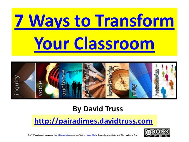 7 Ways to Transform  Your Classroom                   By David Truss        http://pairadimes.davidtruss.com The 7 Ways im...