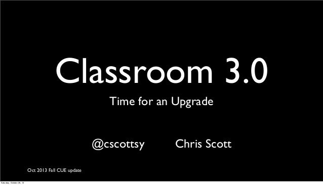 Classroom 3.0 Time for an Upgrade @cscottsy Oct 2013 Fall CUE update Saturday, October 26, 13  Chris Scott