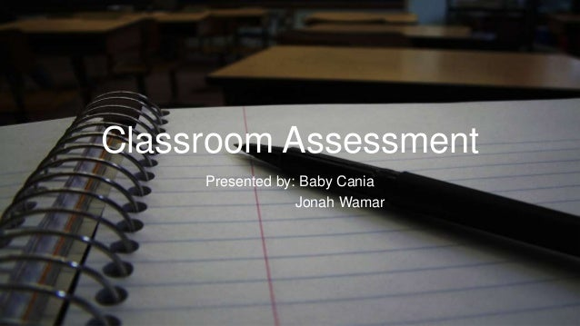 Classroom Assessment Presented by: Baby Cania Jonah Wamar