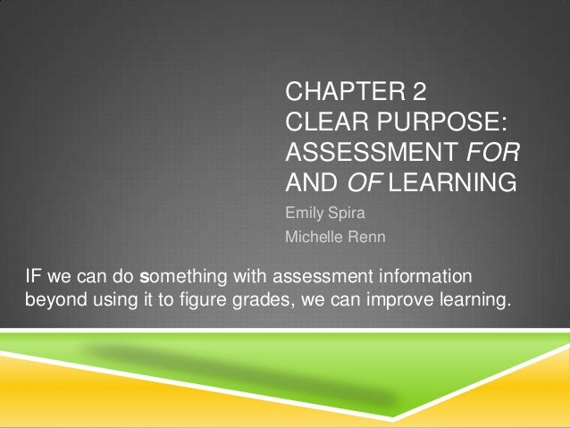 CHAPTER 2 CLEAR PURPOSE: ASSESSMENT FOR AND OF LEARNING Emily Spira Michelle Renn IF we can do something with assessment i...