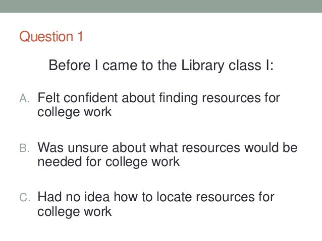 Question 1 Before I came to the Library class I: A. Felt confident about finding resources for college work B. Was unsure ...