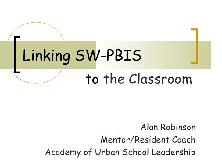 Linking SW-PBIS           to the Classroom                       Alan Robinson              Mentor/Resident Coach  Academy...