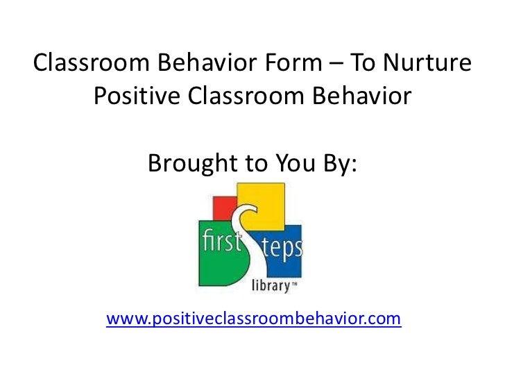 Classroom Behavior Form – To Nurture Positive Classroom BehaviorBrought to You By:<br />www.positiveclassroombehavior.com<...