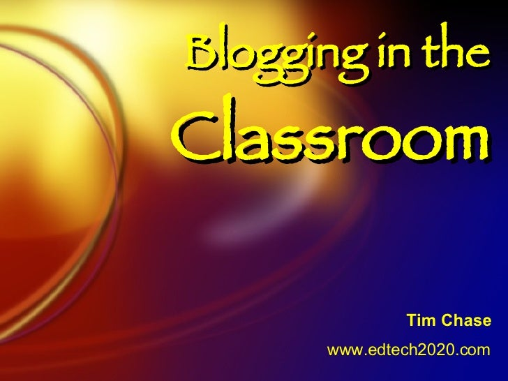 Blogging in the  Classroom Tim Chase www.edtech2020.com