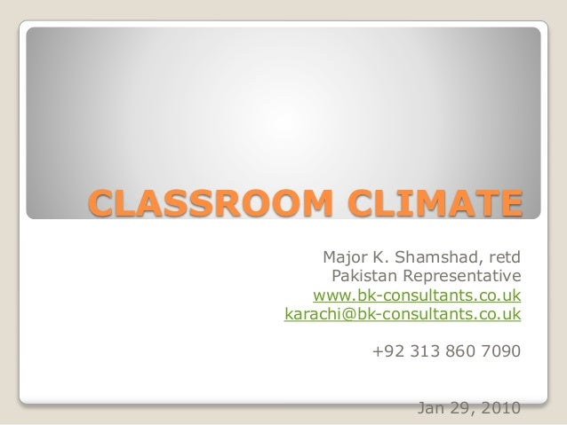 CLASSROOM CLIMATE Major K. Shamshad, retd Pakistan Representative www.bk-consultants.co.uk karachi@bk-consultants.co.uk +9...