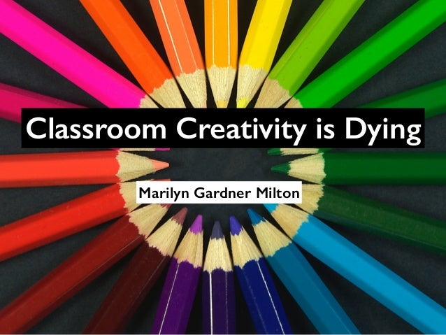 Classroom Creativity is Dying  Marilyn Gardner Milton