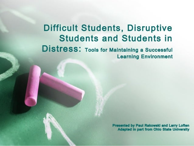 Difficult Students, DisruptiveStudents and Students inDistress: Tools for Maintaining a SuccessfulLearning EnvironmentPres...