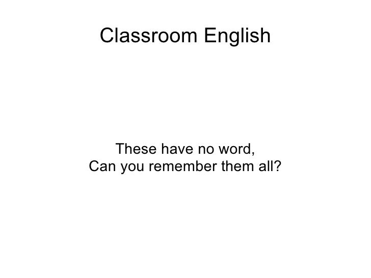 Classroom English These have no word, Can you remember them all?