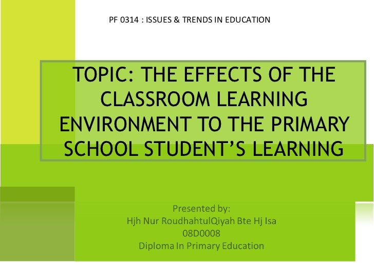 PF 0314 : ISSUES & TRENDS IN EDUCATION TOPIC: THE EFFECTS OF THE    CLASSROOM LEARNINGENVIRONMENT TO THE PRIMARYSCHOOL STU...