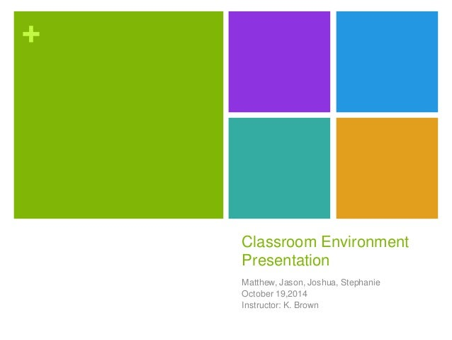 +  Classroom Environment  Presentation  Matthew, Jason, Joshua, Stephanie  October 19,2014  Instructor: K. Brown