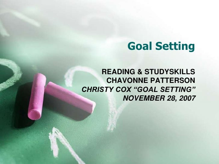 "Goal Setting<br />READING & STUDYSKILLS<br />CHAVONNE PATTERSON<br />CHRISTY COX ""GOAL SETTING""<br />NOVEMBER 28, 2007<br />"