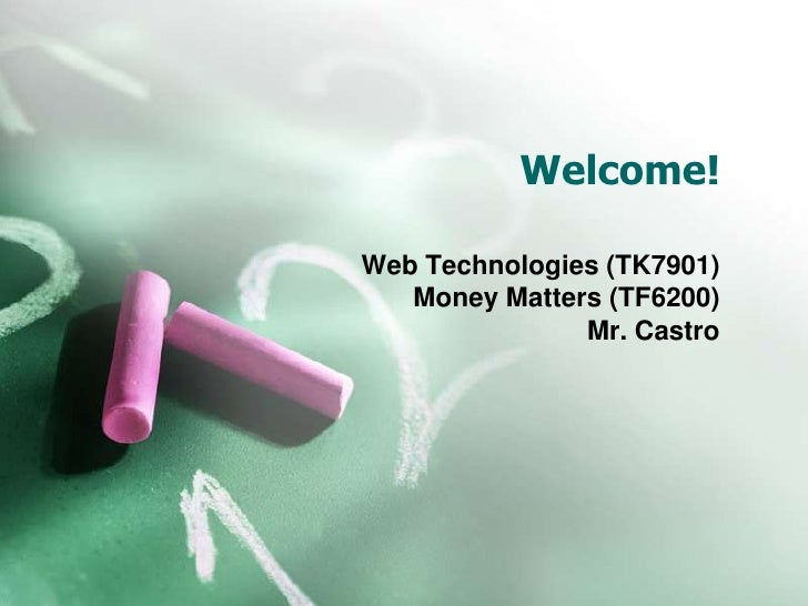 Welcome!<br />Web Technologies (TK7901)<br />Money Matters (TF6200)<br />Mr. Castro<br />