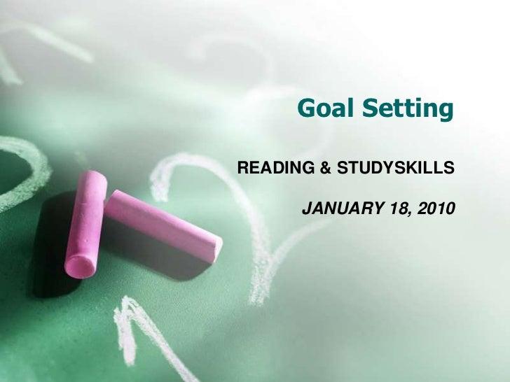 Goal Setting<br />READING & STUDYSKILLS<br />JANUARY 18, 2010<br />