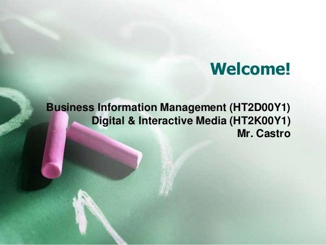 Welcome! Business Information Management (HT2D00Y1) Digital & Interactive Media (HT2K00Y1) Mr. Castro