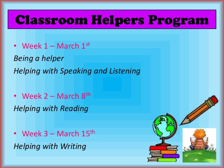 Classroom Helpers Program<br />Week 1 – March 1st<br />Being a helper<br />Helping with Speaking and Listening<br />Week 2...