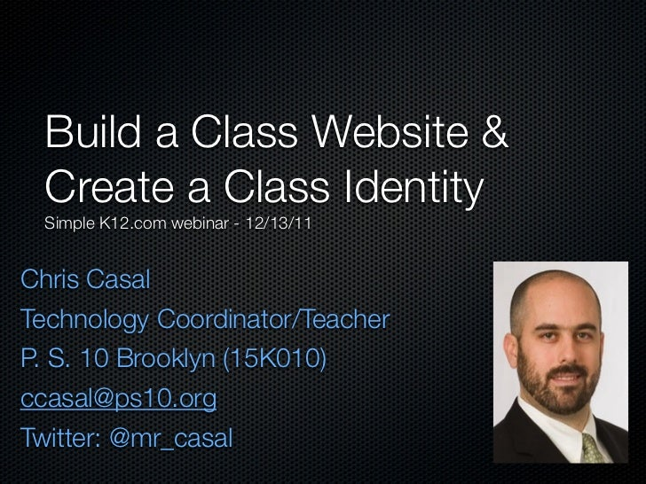 Build a Class Website & Create a Class Identity Simple K12.com webinar - 12/13/11Chris CasalTechnology Coordinator/Teacher...