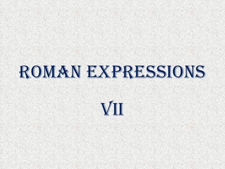 ROMAN EXPRESSIONS       VII