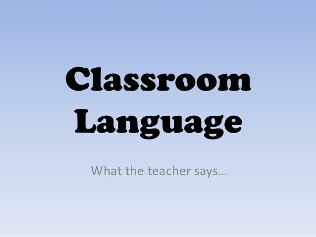 ClassroomLanguage What the teacher says…