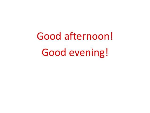 Good afternoon!  Good evening!