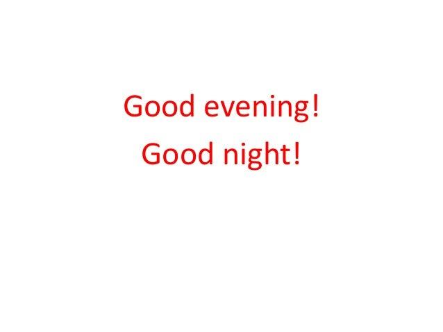 Good evening!  Good night!