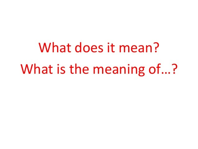 What does it mean?  What is the meaning of…?