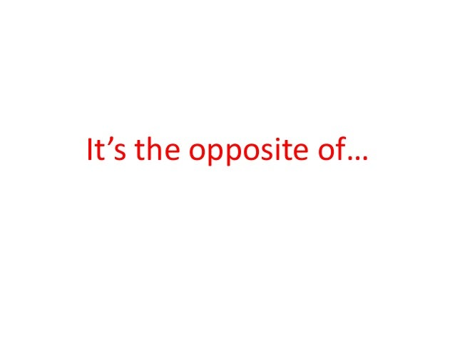 It's the opposite of…