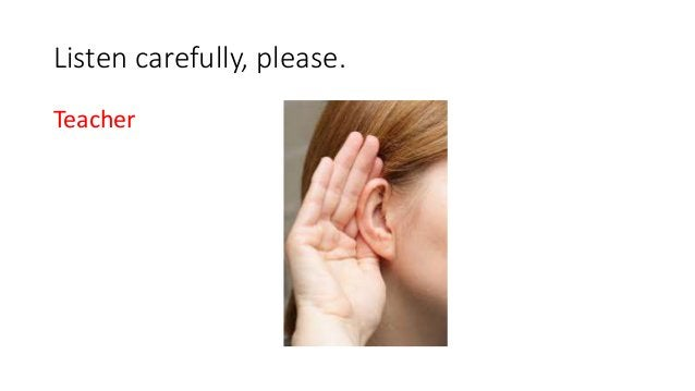 Listen carefully, please. Teacher