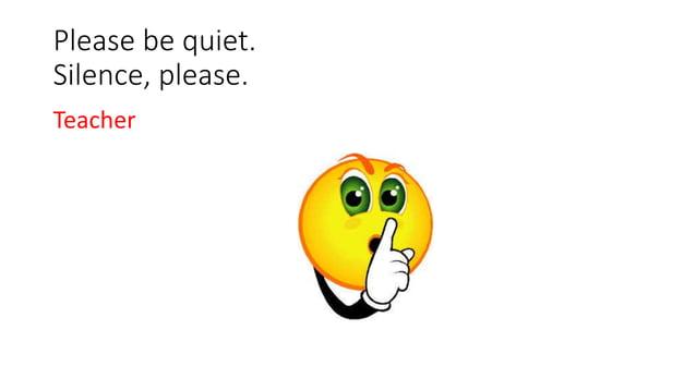 Please be quiet. Silence, please. Teacher
