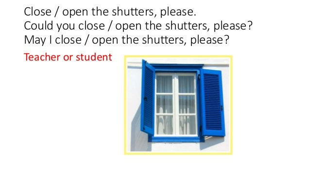 Close / open the shutters, please. Could you close / open the shutters, please? May I close / open the shutters, please? T...