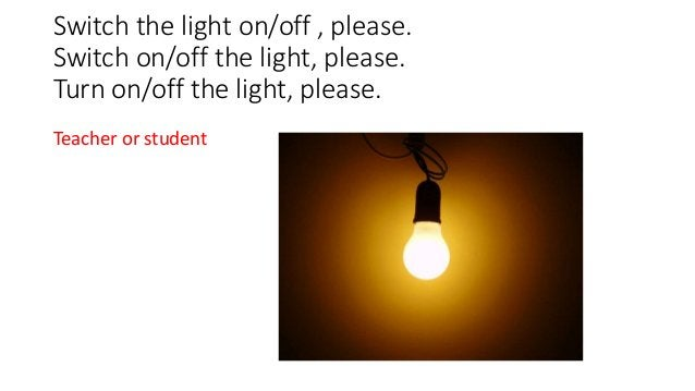 Switch the light on/off , please. Switch on/off the light, please. Turn on/off the light, please. Teacher or student