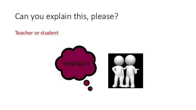 Can you explain this, please? Teacher or student