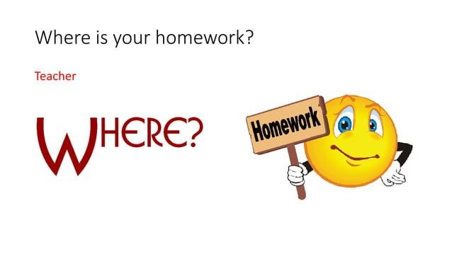 Where is your homework? Teacher