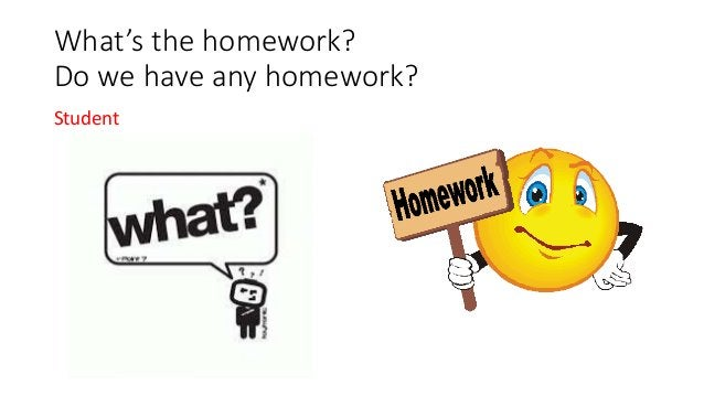 What's the homework? Do we have any homework? Student